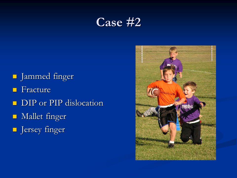 Case #2 Jammed finger Fracture DIP or PIP dislocation Mallet finger