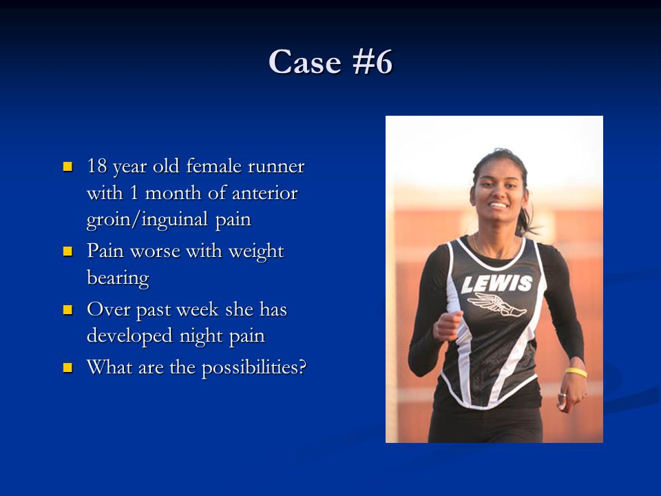 Case #6 18 year old female runner with 1 month of anterior groin/inguinal pain. Pain worse with weight bearing.