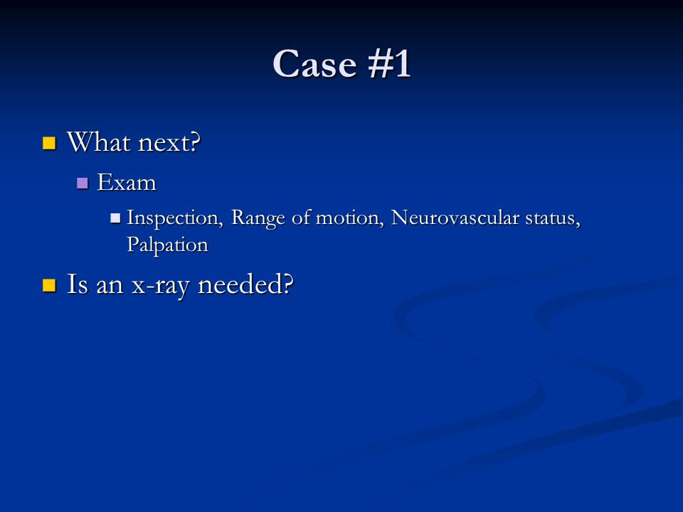 Case #1 What next Is an x-ray needed Exam
