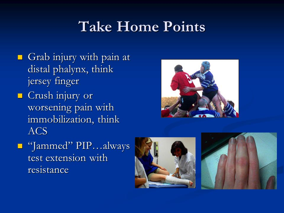 Take Home Points Grab injury with pain at distal phalynx, think jersey finger. Crush injury or worsening pain with immobilization, think ACS.