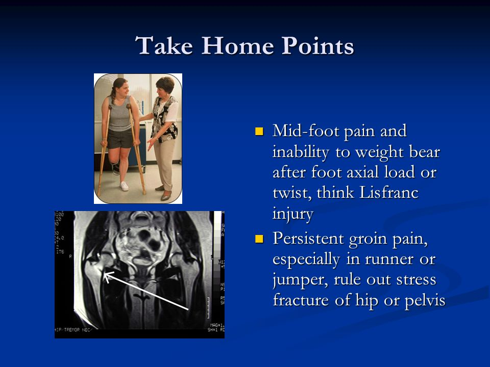 Take Home Points Mid-foot pain and inability to weight bear after foot axial load or twist, think Lisfranc injury.