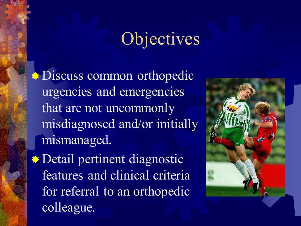 Objectives Discuss common orthopedic urgencies and emergencies that are not uncommonly misdiagnosed and/or initially mismanaged.