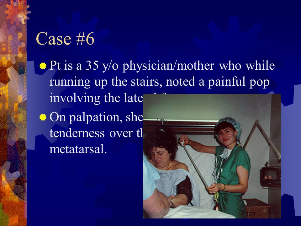 Case #6 Pt is a 35 y/o physician/mother who while running up the stairs, noted a painful pop involving the lateral foot.