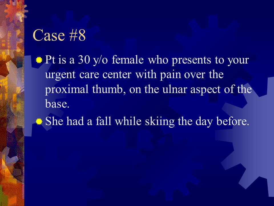 Case #8 Pt is a 30 y/o female who presents to your urgent care center with pain over the proximal thumb, on the ulnar aspect of the base.