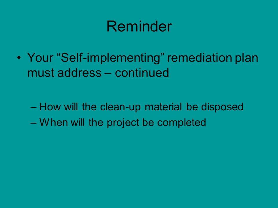 Reminder Your Self-implementing remediation plan must address – continued. How will the clean-up material be disposed.