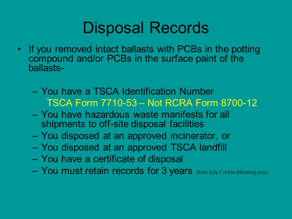 Disposal Records If you removed intact ballasts with PCBs in the potting compound and/or PCBs in the surface paint of the ballasts-