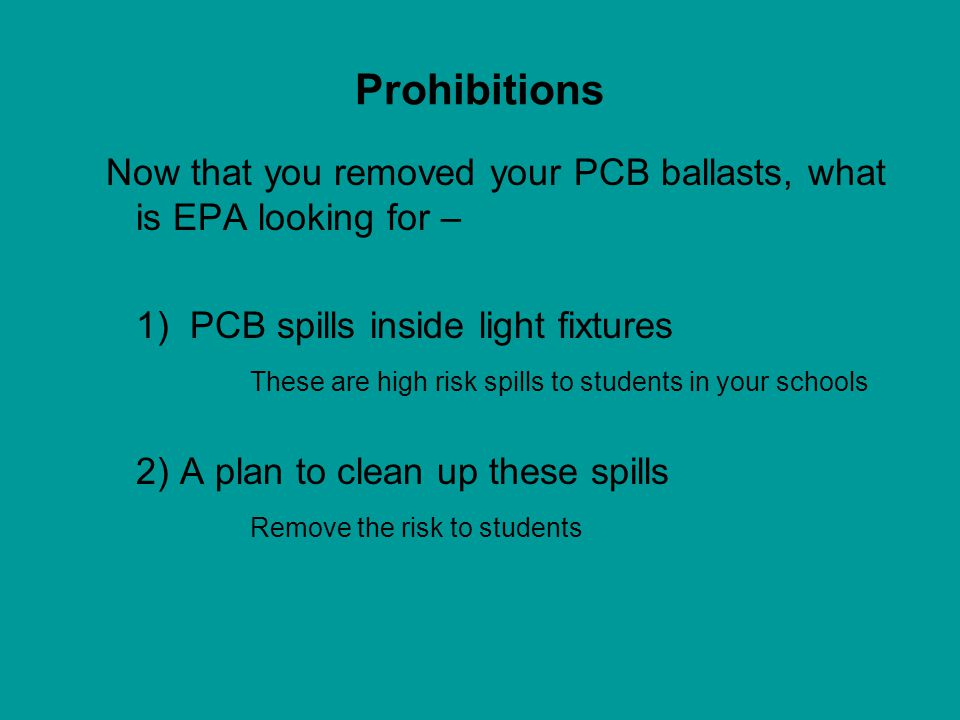 Prohibitions Now that you removed your PCB ballasts, what is EPA looking for – 1) PCB spills inside light fixtures.