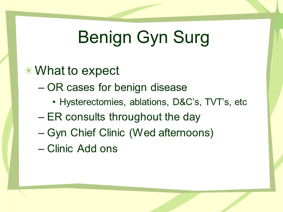 Benign Gyn Surg What to expect OR cases for benign disease