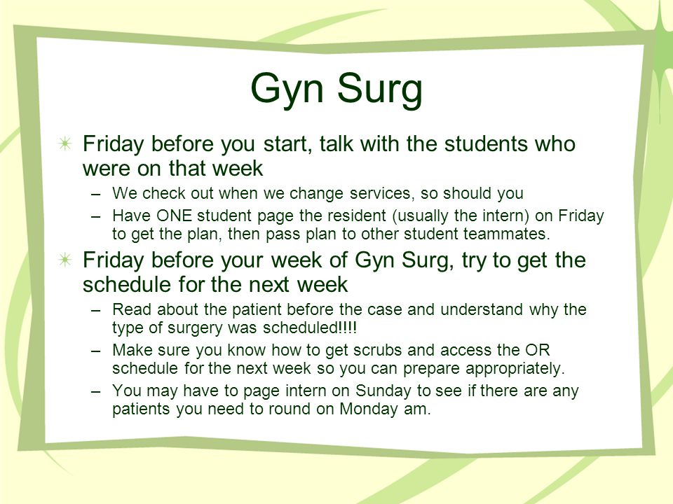 Gyn Surg Friday before you start, talk with the students who were on that week. We check out when we change services, so should you.