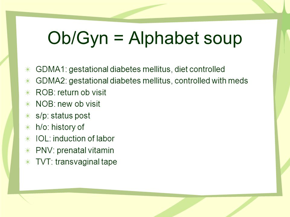 Ob/Gyn = Alphabet soup GDMA1: gestational diabetes mellitus, diet controlled. GDMA2: gestational diabetes mellitus, controlled with meds.