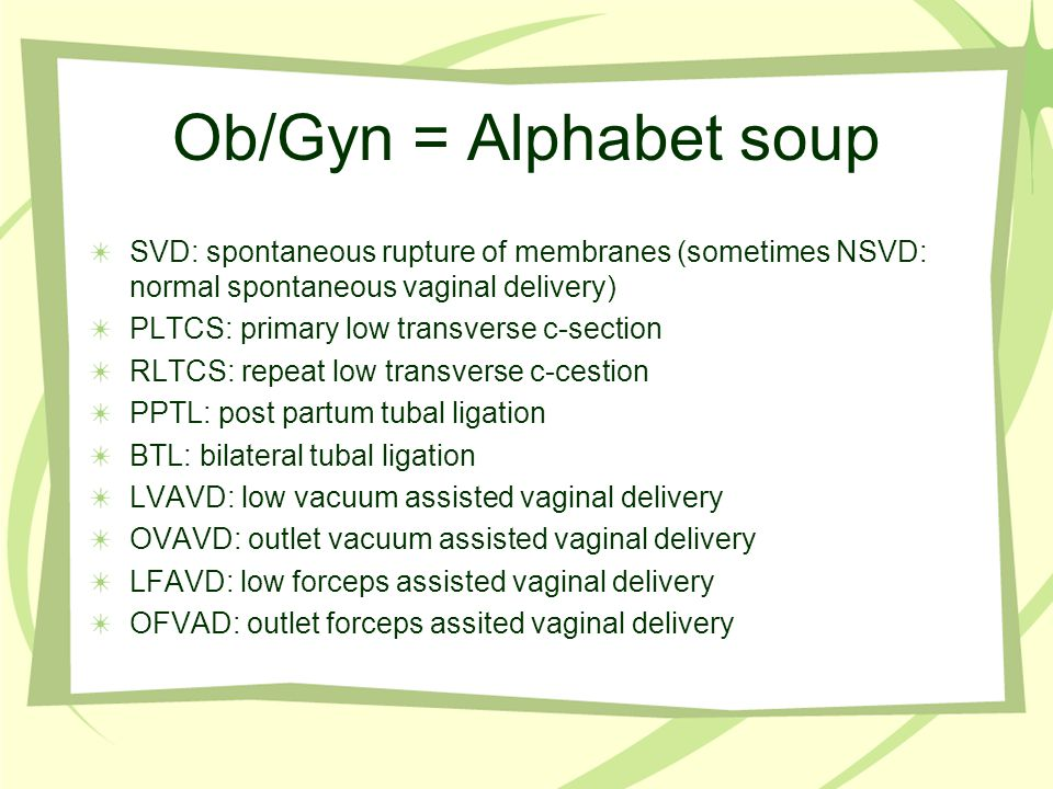 Ob/Gyn = Alphabet soup SVD: spontaneous rupture of membranes (sometimes NSVD: normal spontaneous vaginal delivery)