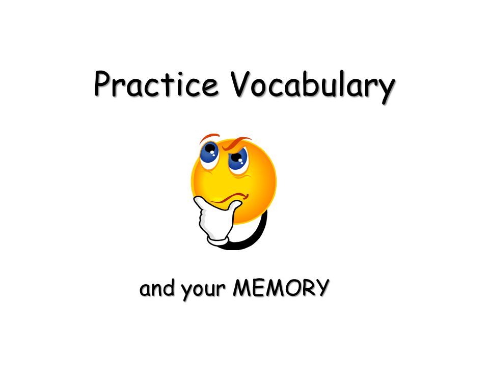 Practice Vocabulary and your MEMORY