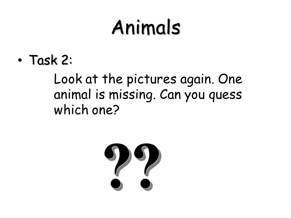 Animals Task 2: Look at the pictures again. One animal is missing. Can you quess which one