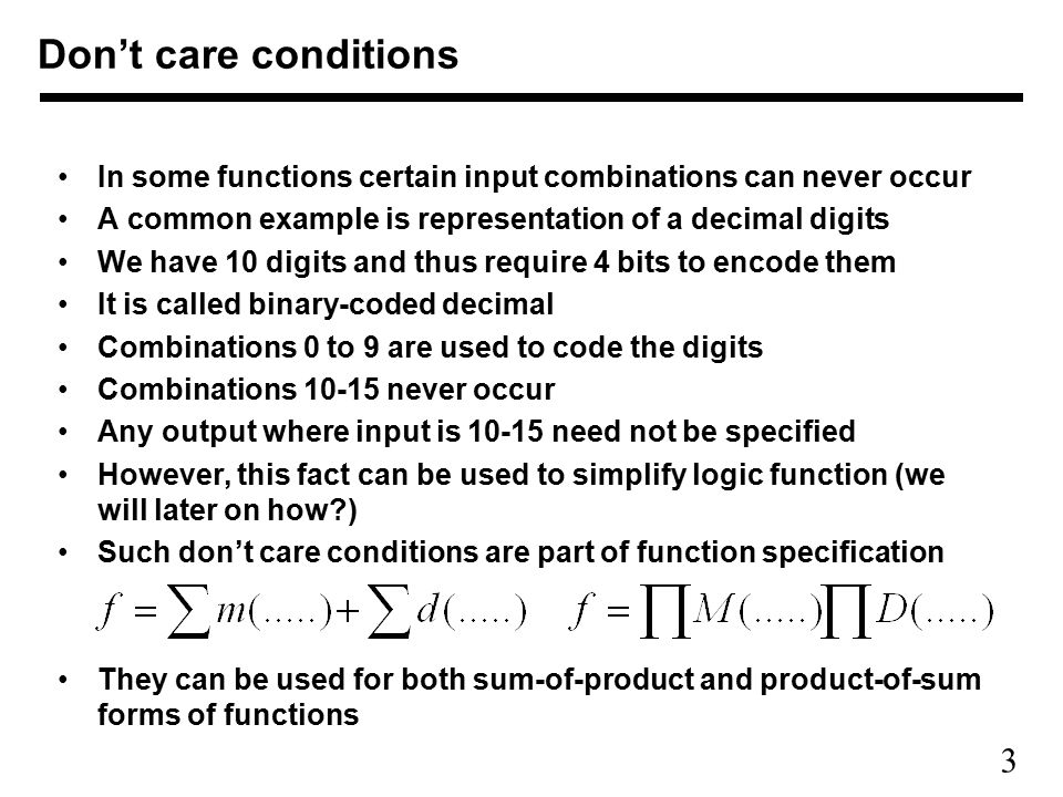 Don't care conditions In some functions certain input combinations can never occur. A common example is representation of a decimal digits.