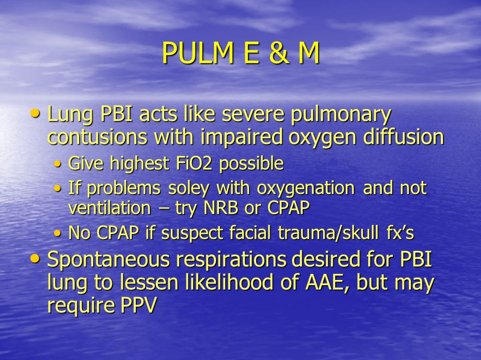 PULM E & M Lung PBI acts like severe pulmonary contusions with impaired oxygen diffusion. Give highest FiO2 possible.