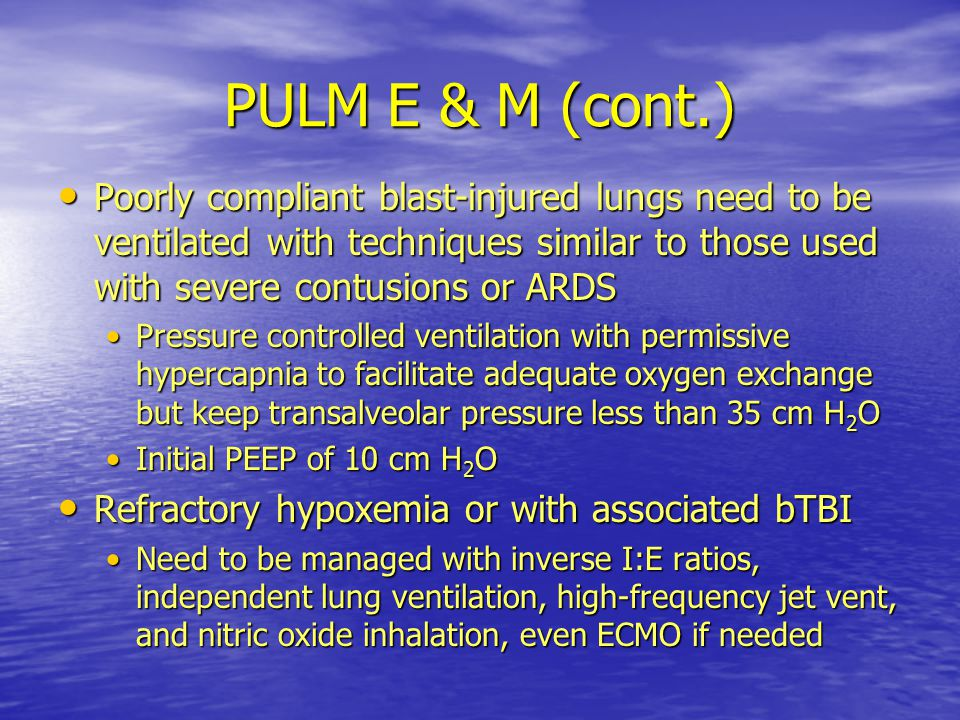 PULM E & M (cont.) Poorly compliant blast-injured lungs need to be ventilated with techniques similar to those used with severe contusions or ARDS.