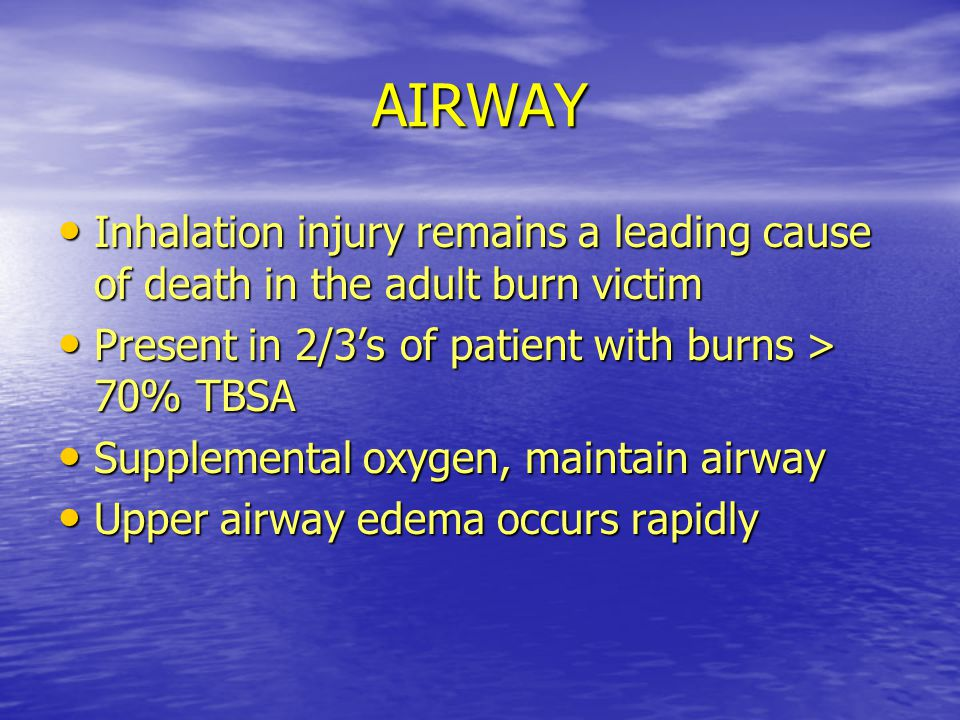 AIRWAY Inhalation injury remains a leading cause of death in the adult burn victim. Present in 2/3's of patient with burns > 70% TBSA.