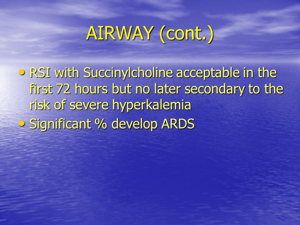 AIRWAY (cont.) RSI with Succinylcholine acceptable in the first 72 hours but no later secondary to the risk of severe hyperkalemia.