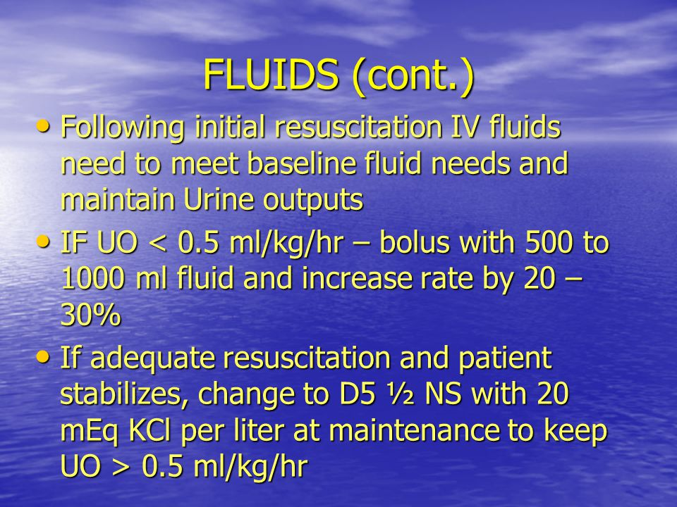 FLUIDS (cont.) Following initial resuscitation IV fluids need to meet baseline fluid needs and maintain Urine outputs.