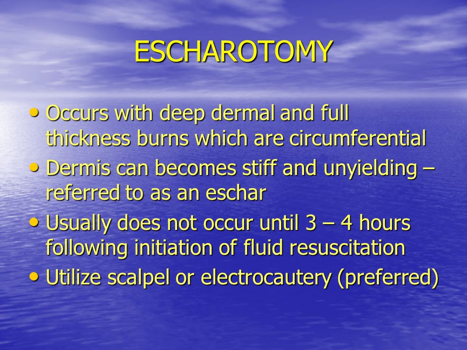 ESCHAROTOMY Occurs with deep dermal and full thickness burns which are circumferential.
