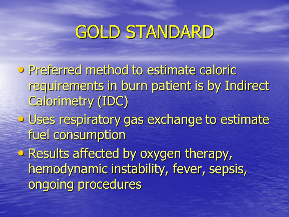 GOLD STANDARD Preferred method to estimate caloric requirements in burn patient is by Indirect Calorimetry (IDC)