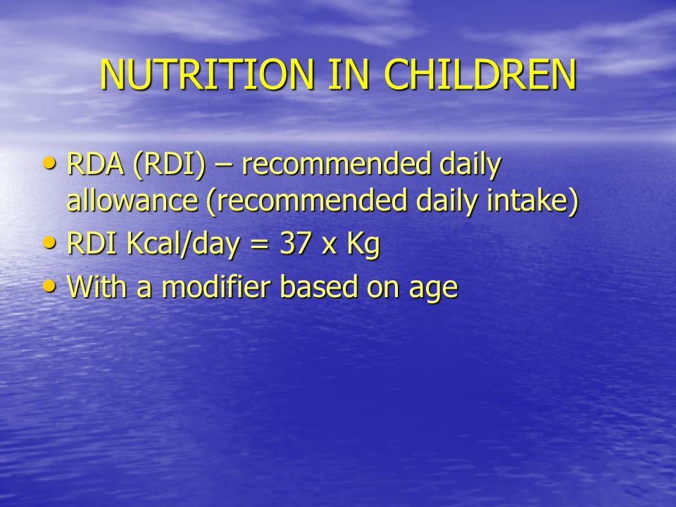 NUTRITION IN CHILDREN RDA (RDI) – recommended daily allowance (recommended daily intake) RDI Kcal/day = 37 x Kg.