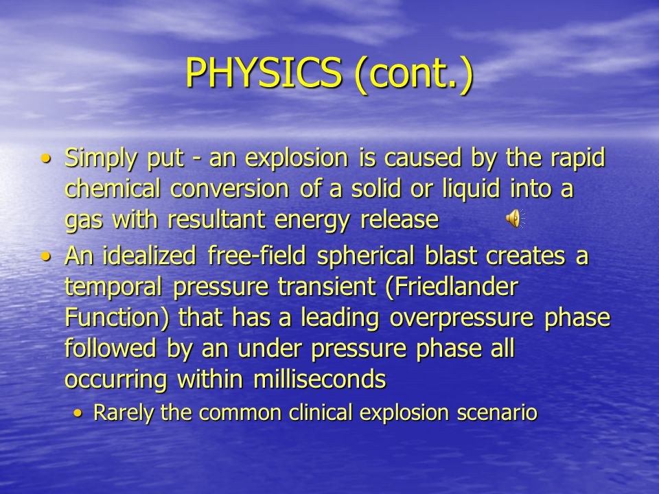 PHYSICS (cont.) Simply put - an explosion is caused by the rapid chemical conversion of a solid or liquid into a gas with resultant energy release.
