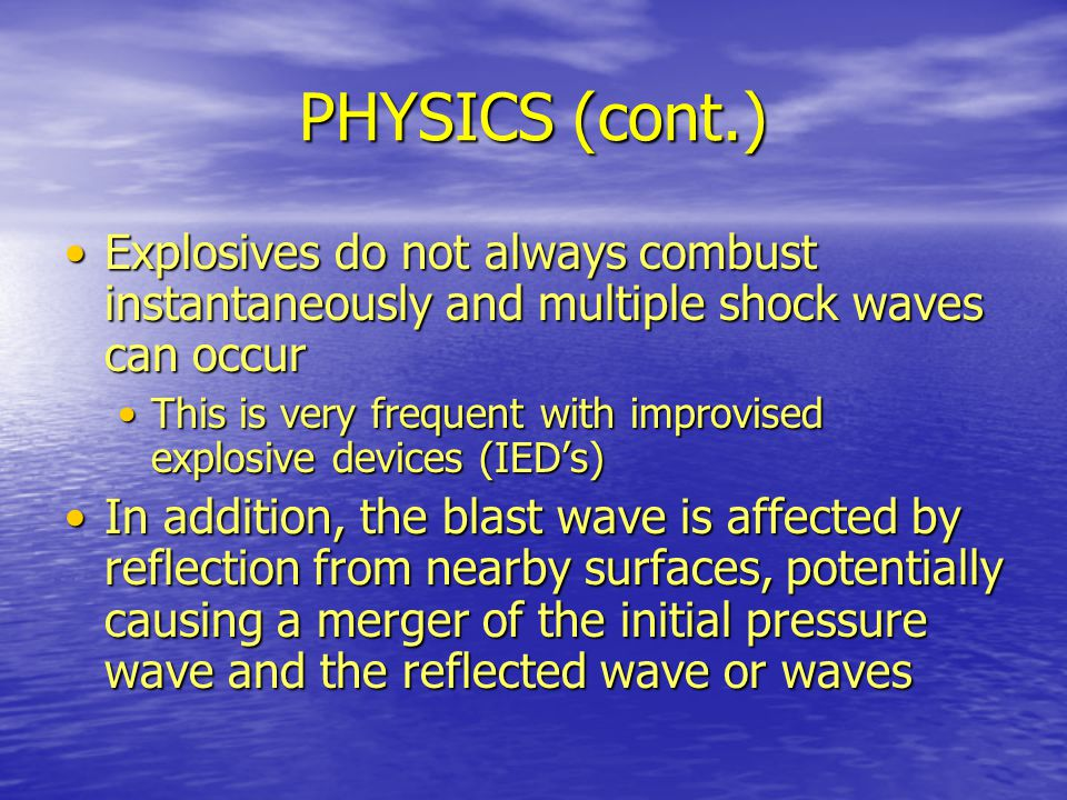PHYSICS (cont.) Explosives do not always combust instantaneously and multiple shock waves can occur.