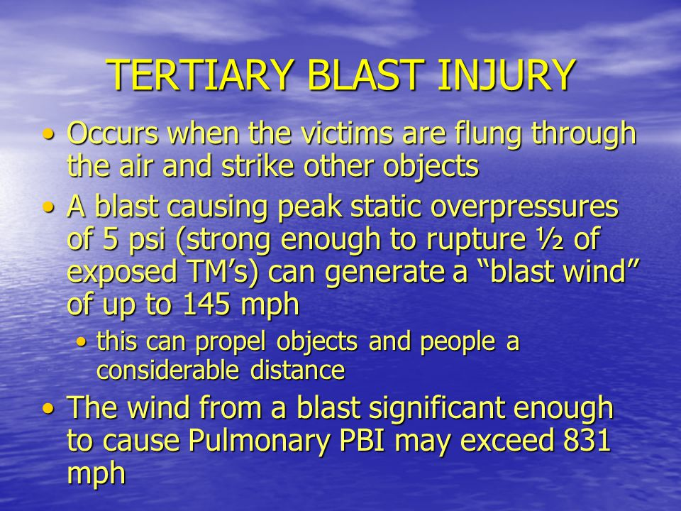 TERTIARY BLAST INJURY Occurs when the victims are flung through the air and strike other objects.