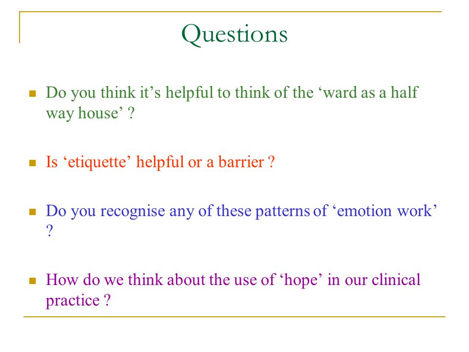 Questions Do you think it's helpful to think of the 'ward as a half way house' Is 'etiquette' helpful or a barrier