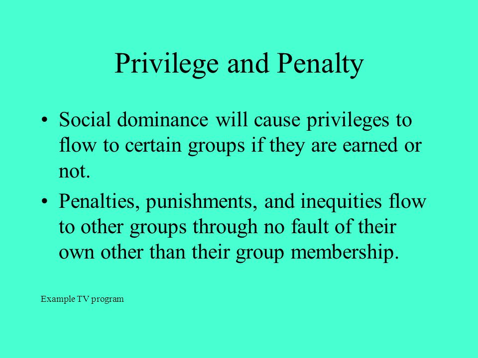 Privilege and Penalty Social dominance will cause privileges to flow to certain groups if they are earned or not.