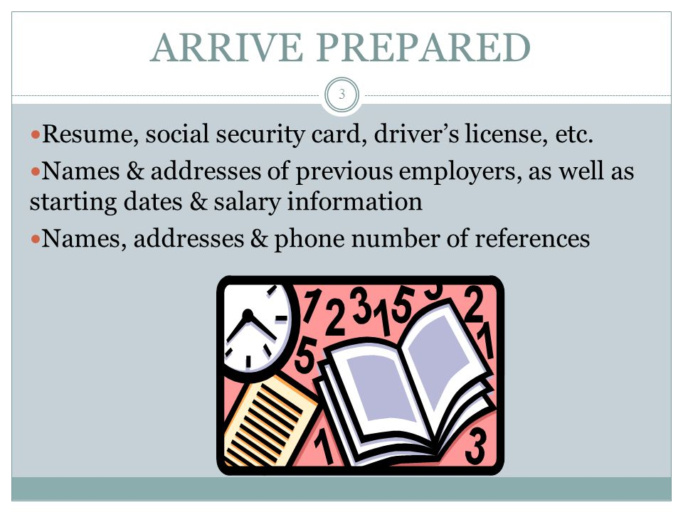 ARRIVE PREPARED Resume, social security card, driver's license, etc.