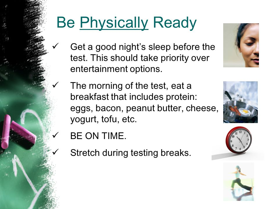 Be Physically Ready Get a good night's sleep before the test. This should take priority over entertainment options.
