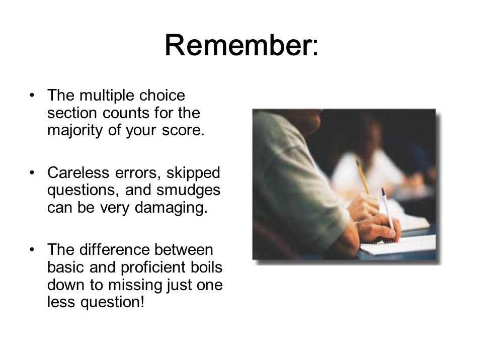 Remember: The multiple choice section counts for the majority of your score. Careless errors, skipped questions, and smudges can be very damaging.