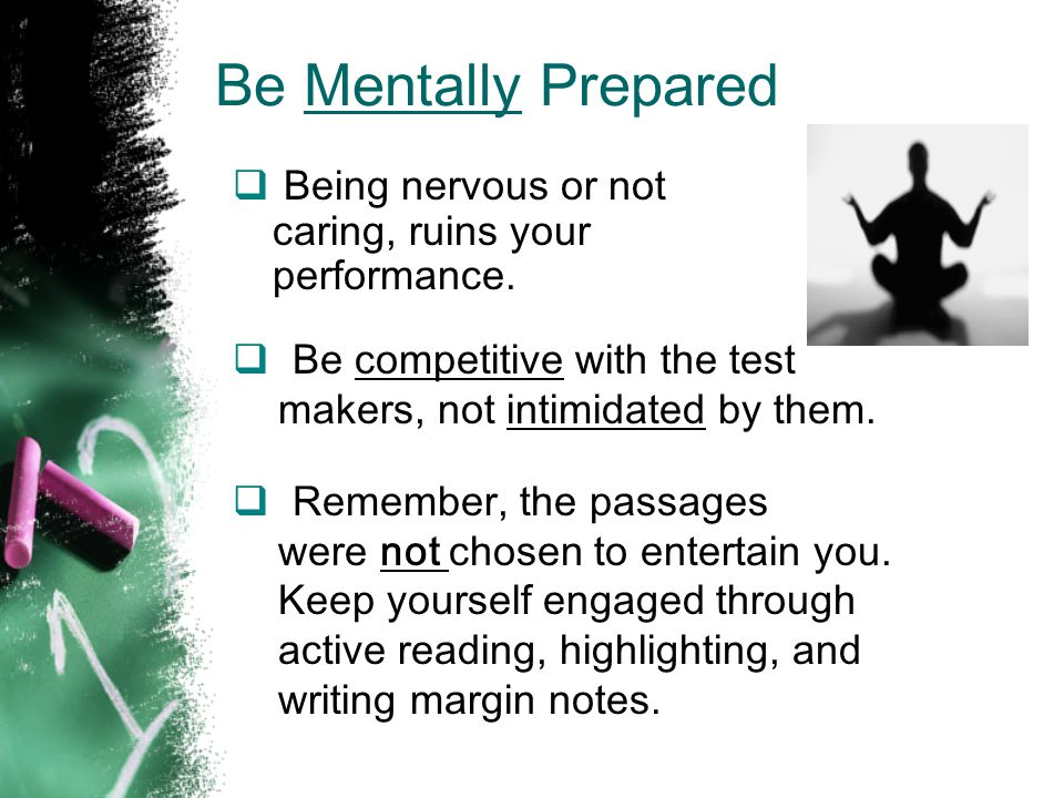 Be Mentally Prepared Being nervous or not caring, ruins your performance. Be competitive with the test.