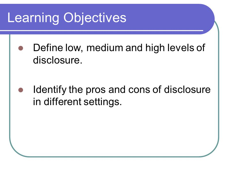 Learning Objectives Define low, medium and high levels of disclosure.