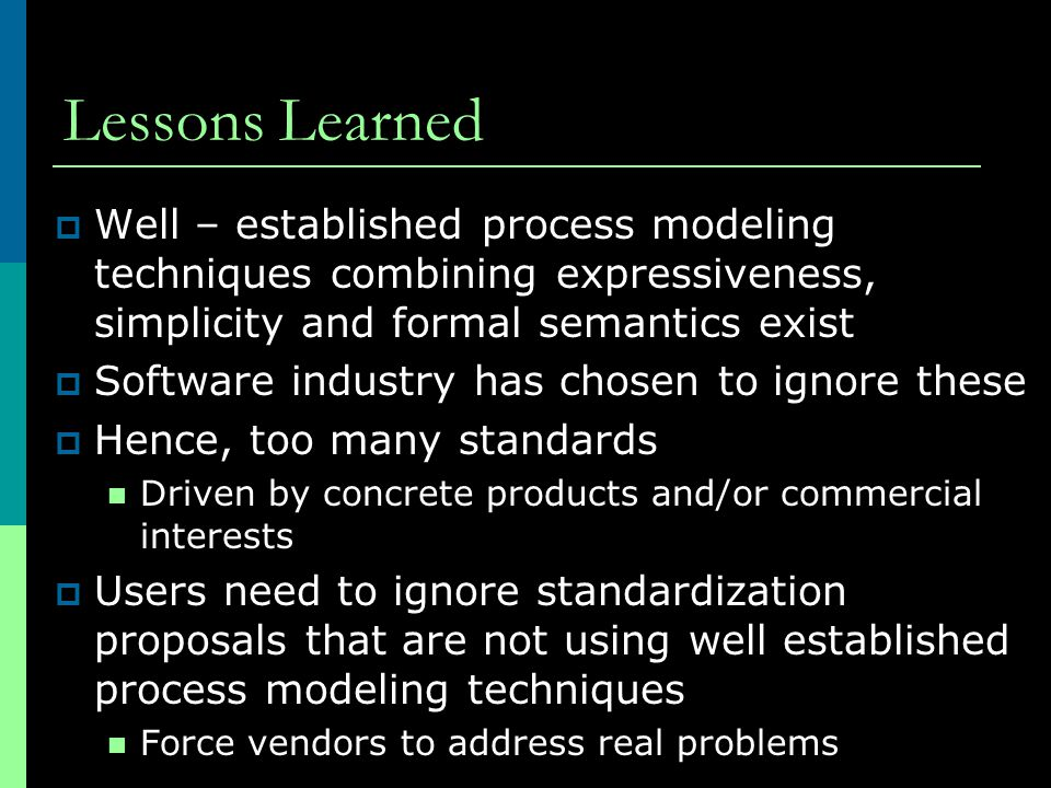 Lessons Learned Well – established process modeling techniques combining expressiveness, simplicity and formal semantics exist.