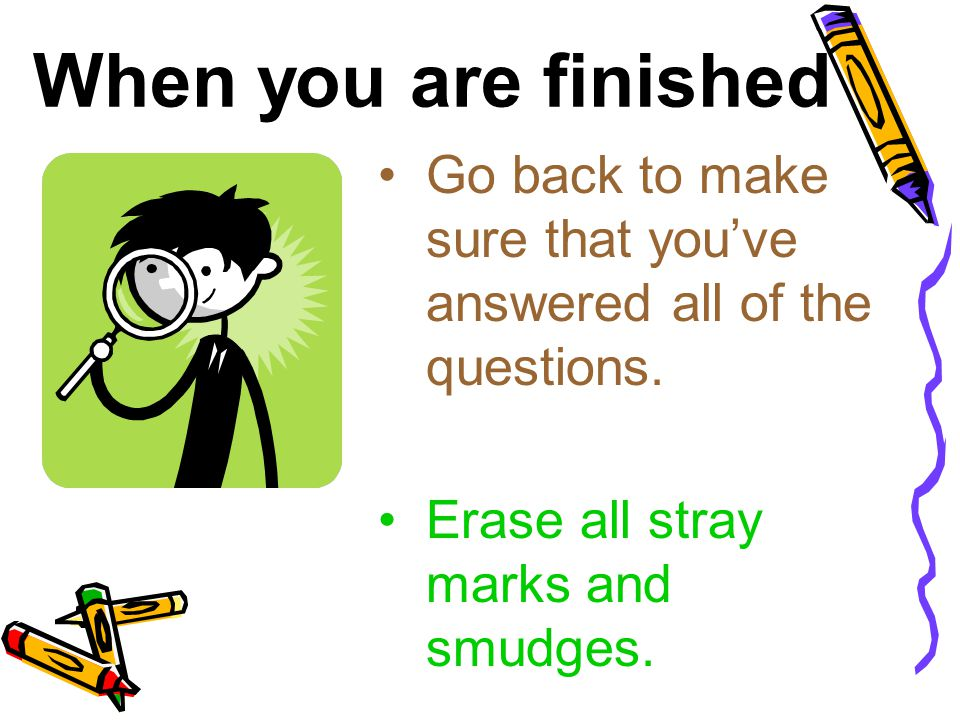 When you are finished Go back to make sure that you've answered all of the questions. Erase all stray marks and smudges.