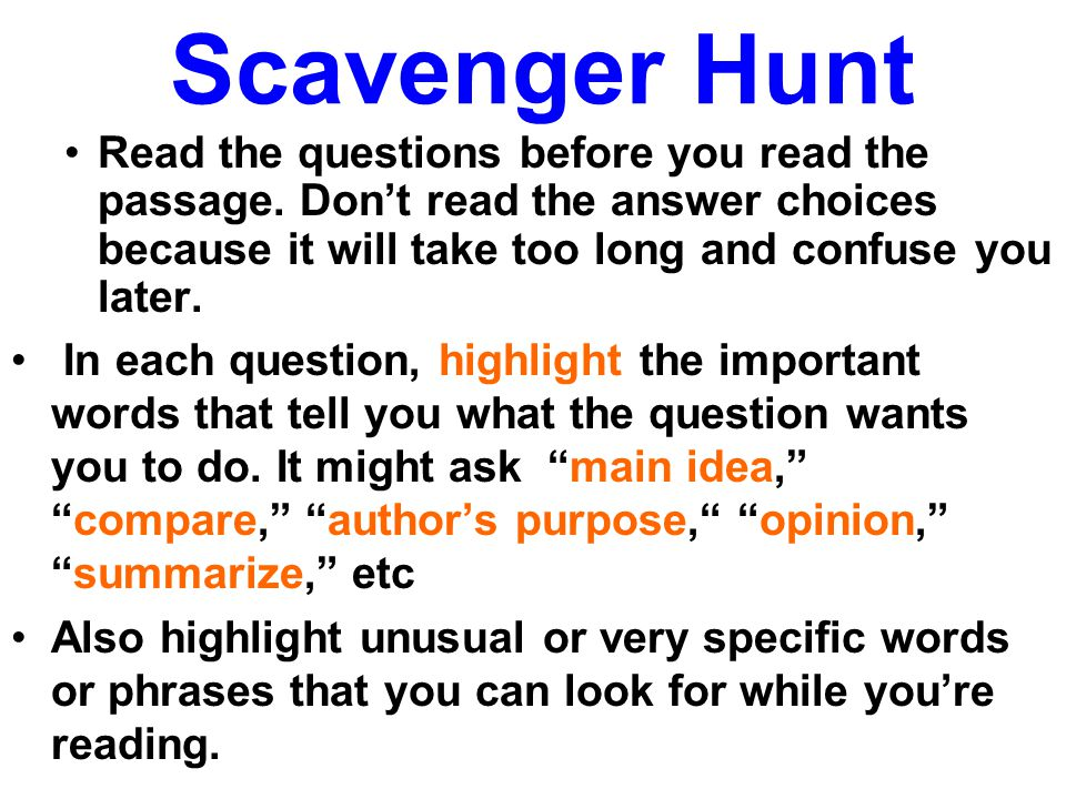 Scavenger Hunt Read the questions before you read the passage. Don't read the answer choices because it will take too long and confuse you later.