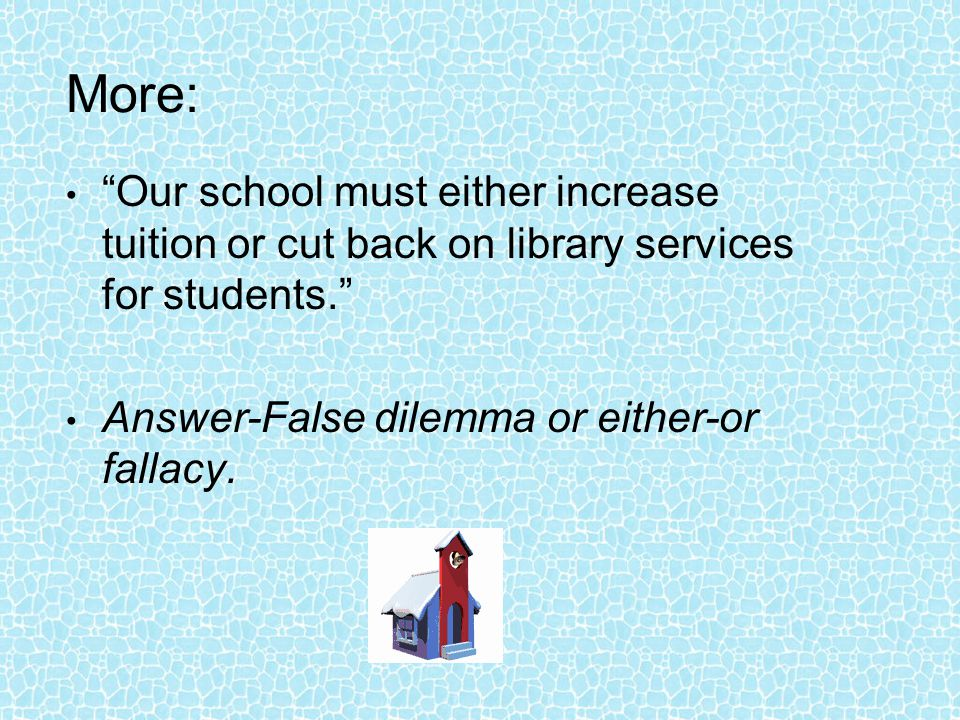 More: Our school must either increase tuition or cut back on library services for students. Answer-False dilemma or either-or fallacy.