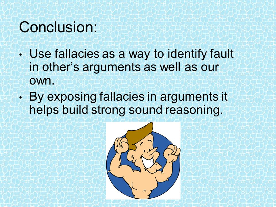 Conclusion: Use fallacies as a way to identify fault in other's arguments as well as our own.