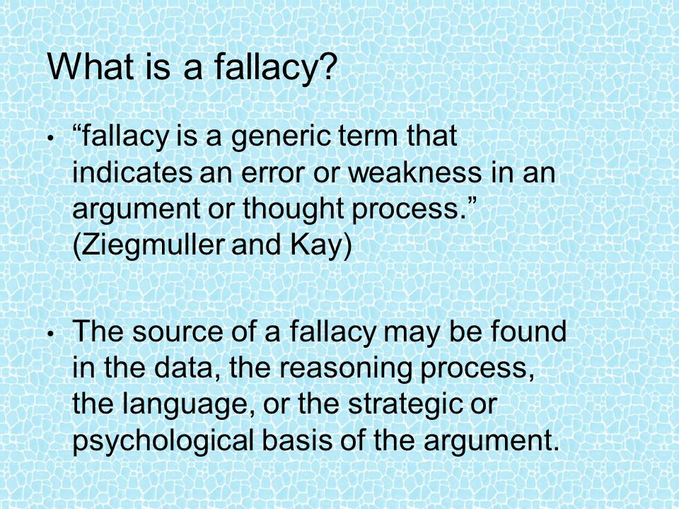 What is a fallacy fallacy is a generic term that indicates an error or weakness in an argument or thought process. (Ziegmuller and Kay)
