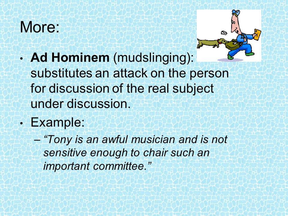 More: Ad Hominem (mudslinging): substitutes an attack on the person for discussion of the real subject under discussion.