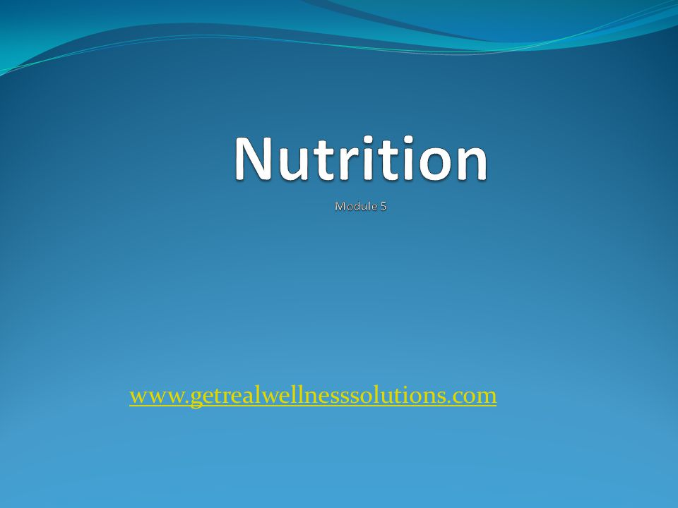 Nutrition Module 5 www.getrealwellnesssolutions.com