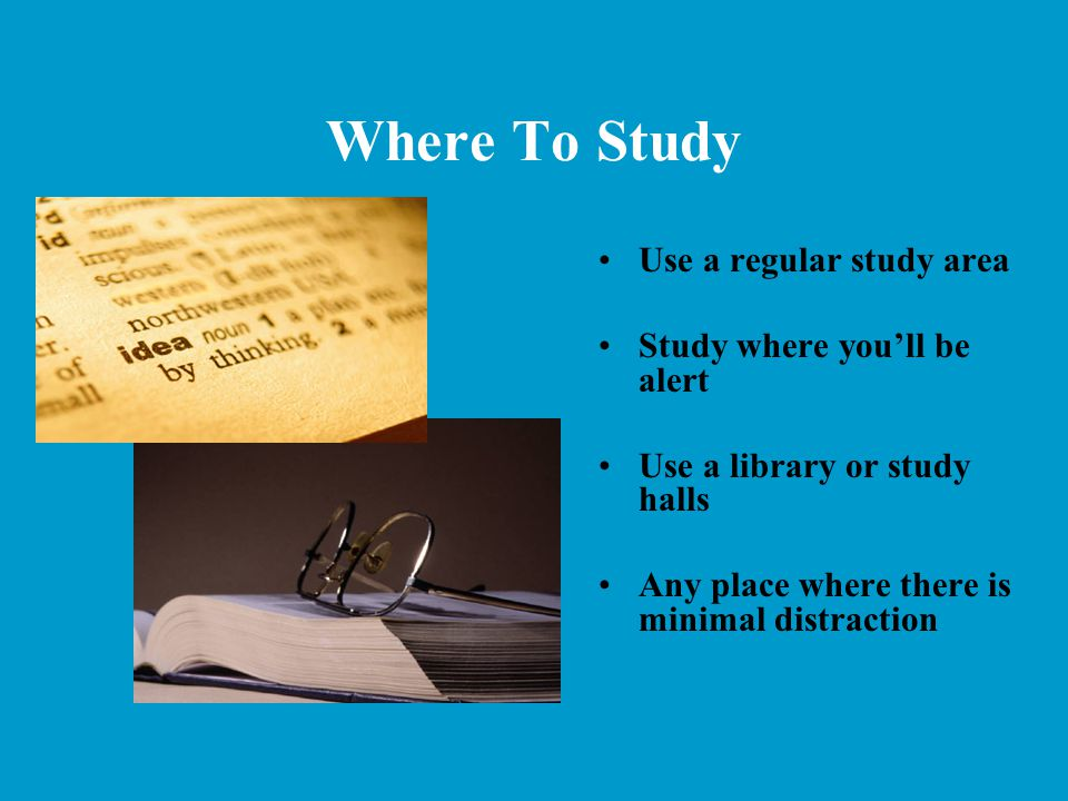 Where To Study Use a regular study area Study where you'll be alert