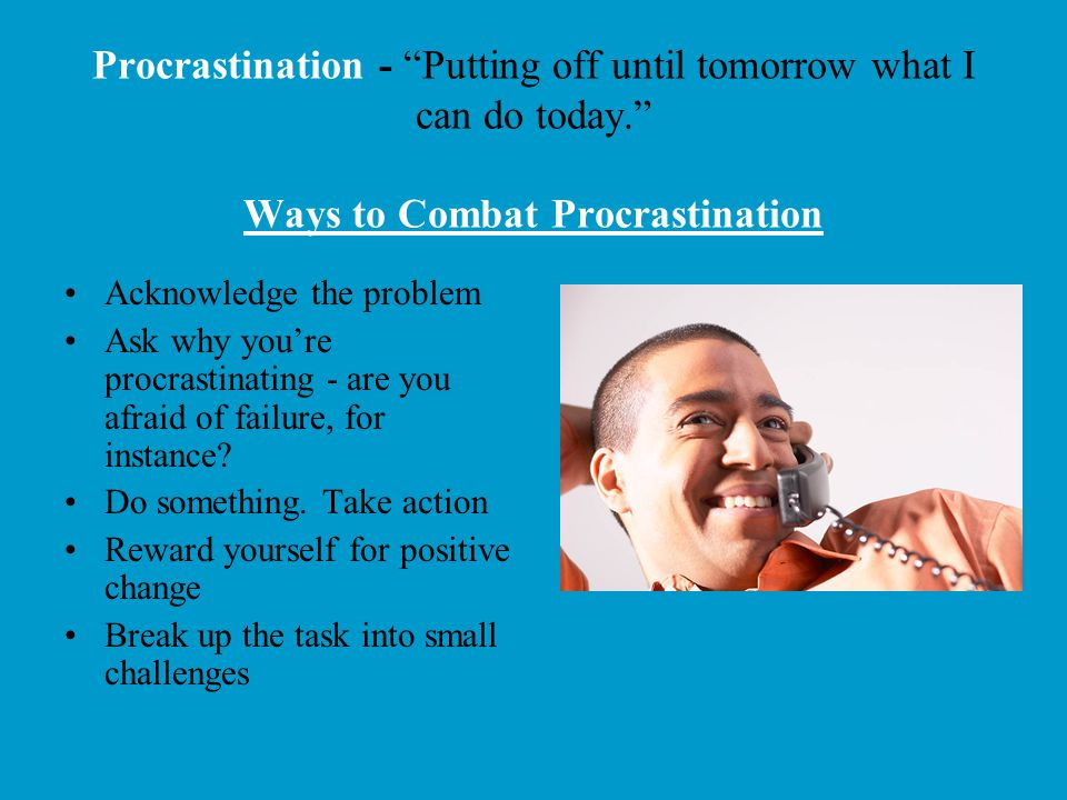 Procrastination - Putting off until tomorrow what I can do today
