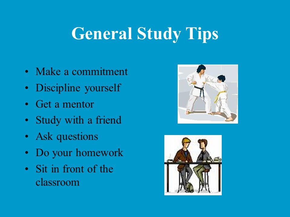 General Study Tips Make a commitment Discipline yourself Get a mentor