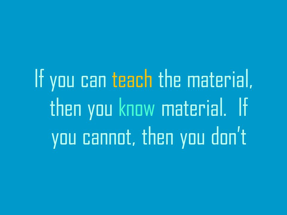 If you can teach the material, then you know material