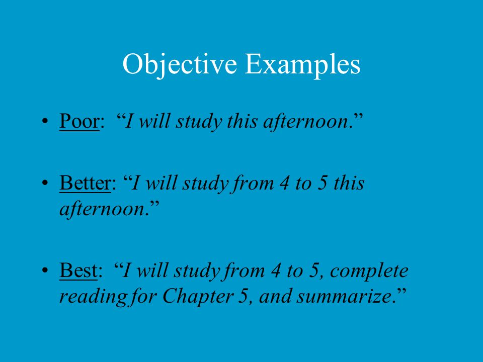 Objective Examples Poor: I will study this afternoon.