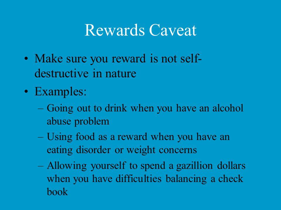 Rewards Caveat Make sure you reward is not self-destructive in nature